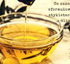 Co oznaczają sformułowania na etykietach oliwy z oliwek?